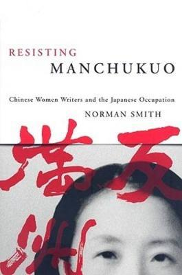 Resisting Manchukuo  Chinese Women Writers and the Japanese Occupation