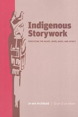Indigenous Storywork : Educating the Heart, Mind, Body, and Spirit