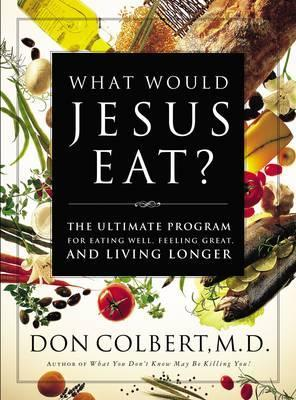 What Would Jesus Eat? : The Ultimate Program for Eating Well, Feeling Great, and Living Longer – Don Colbert