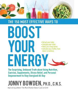 The 150 Most Effective Ways to Boost Your Energy : The Surprising, Unbiased Truth About Using Nutrition, Exercise, Supplements, Stress Relief, and Personal Empowerment to Stay Energized All Day – Jonny Bowden