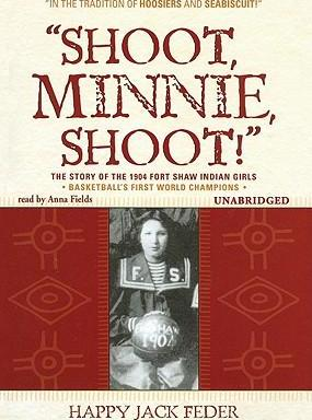 Shoot, Minnie, Shoot!  The Story of the 1904 Fort Shaw Indian Girls