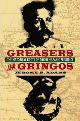 Greasers and Gringos: The Historical Roots of Anglo-Hispanic Prejudice