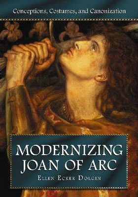 Modernizing Joan of Arc: Conceptions, Costumes, and Canonization