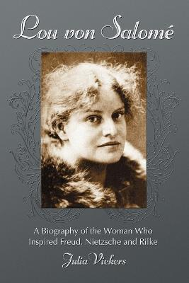 Lou Von Salome  A Biography of the Woman Who Inspired Freud, Nietzsche and Rilke
