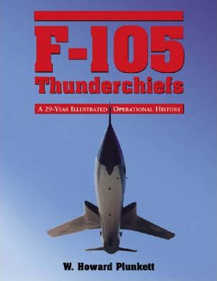 F-105 Thunderchiefs : A 29-year Illustrated Operational History, with Individual Accounts of the 103 Surviving Fighter Bombers