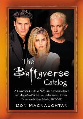 The Buffyverse Catalog  A Complete Guide to Buffy the Vampire Slayer and Angel in Print, Film, Television, Comics, Games and Other Media, 1992-2010