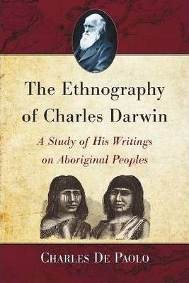 The Ethnography of Charles Darwin: A Study of His Writings on Aboriginal Peoples