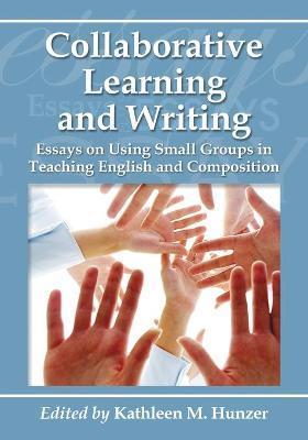 Collaborative Learning and Writing: Essays on Using Small Groups in Teaching English and Composition
