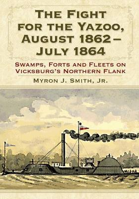 The Fight for the Yazoo, August 1862-July 1864: Swamps, Forts and Fleets on Vicksburg's Northern Flank
