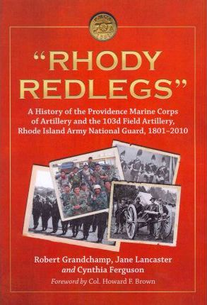 Rhody Redlegs  A History of the Providence Marine Corps of Artillery and the 103d Field Artillery, Rhode Island Army National Guard, 1801-2010
