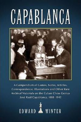 Capablanca : A Compendium of Games, Notes, Articles, Correspondence, Illustrations and Other Rare Archival Materials on the Cuban Chess Genius Jose Raul Capablanca, 1888-1942