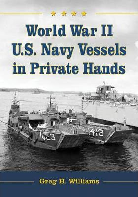 World War II U.S. Navy Vessels in Private Hands: The Boats and Ships Sold and Registered for Commercial and Recreational Purposes Under the American Flag