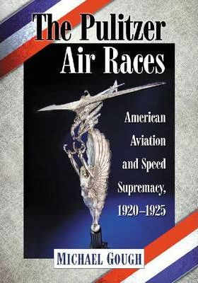 The Pulitzer Air Races: American Aviation and Speed Supremacy, 1920-1925