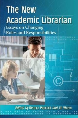 The New Academic Librarian  Essays on Changing Roles and Responsibilities