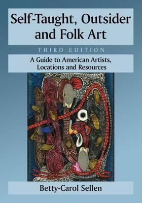 Self-Taught, Outsider and Folk Art  A Guide to American Artists, Locations and Resources