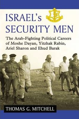 Israel's Security Men: The Arab-Fighting Political Careers of Moshe Dayan, Yitzhak Rabin, Ariel Sharon and Ehud Barak