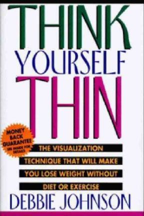 Think Yourself Thin : The Visualization Technique That Will Make You Lose Weight – Debbie Johnson