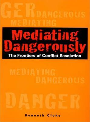 Mediating Dangerously : The Frontiers of Conflict Resolution