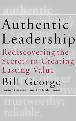 Authentic Leadership  Rediscovering the Secrets to Creating Lasting Value