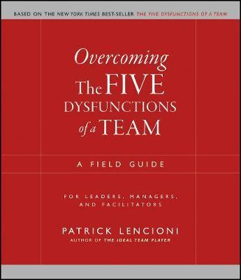 Overcoming The Five Dysfunctions Of A Team A Field Guide For Leaders Managers And Facilitators