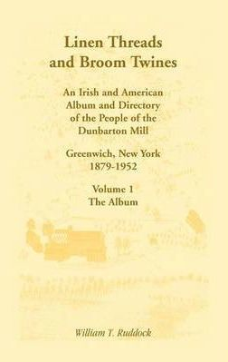 Linen Threads and Broom Twines: An Irish and American Album and Directory of the People of the Dunbarton Mill, Greenwich, New York, 1879-1952 Volume 1 - The Album