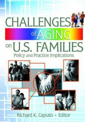 Challenges of Aging on U.S. Families : Policy and Practice Implications – Richard K. Caputo
