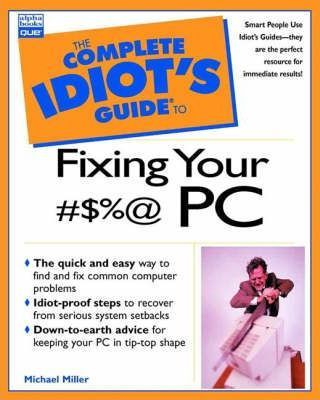 Complete Idiot's Guide to Fixing Your #$%@ PC