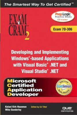 MCAD Developing and Implementing Windows-based Applications with Microsoft Visual Basic .NET and Microsoft Visual Studio .NET Exam Cram 2 (Exam Cram 70-306)