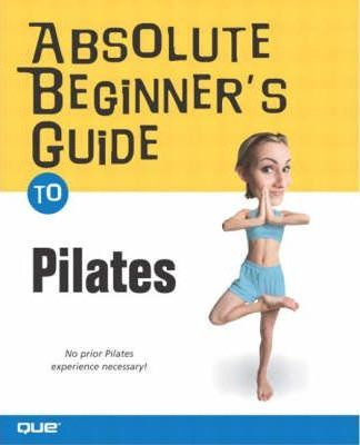 Absolute Beginner's Guide to the Pilates Method