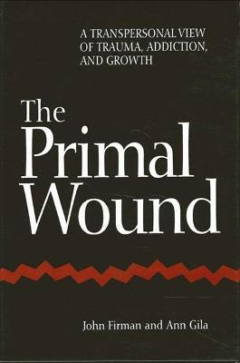 The Primal Wound : A Transpersonal View of Trauma, Addiction, and Growth