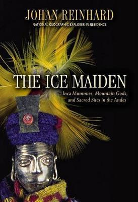 Ice MaidenInca Mummies, Mountain Gods, and Sacred Sites in the Andes