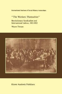 `The Workers Themselves'. Syndicalism and International Labour: the Origins of the International Working Men's Association, 1913-1923