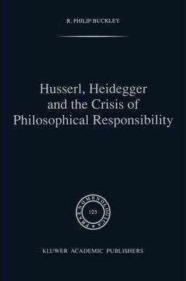 Husserl, Heidegger and the Crisis of Philosophical Responsibility