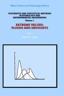 Stochastic and Statistical Methods in Hydrology and Environmental Engineering: Stochastic and Statistical Methods in Hydrology and Environmental Engineering Extreme Values - Floods and Droughts v. 1