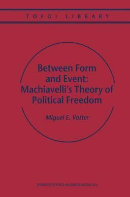Between Form and Event: Machiavelli's Theory of Political Freedom
