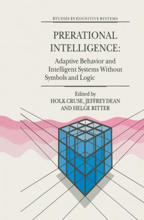 Prerational Intelligence: Adaptive Behavior and Intelligent Systems Without Symbols and Logic , Volume 1, Volume 2 Prerational Intelligence: Interdisciplinary Perspectives on the Behavior of Natural and Artificial Systems, Volume 3