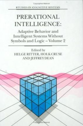 Prerational Intelligence: Adaptive Behavior and Intelligent Systems without Symbols and Logic: Interdisciplinary Perspectives on the Behavior of Natural and Artificial Systems Vol 2