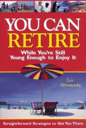 You Can Retire While You'RE Still Young Enough to Enjoy it