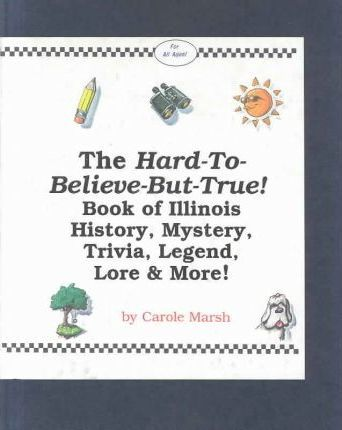 The Hard-To-Believe-But-True! Book of Illinois History, Mystery, Trivia, Legend, Lore and More!