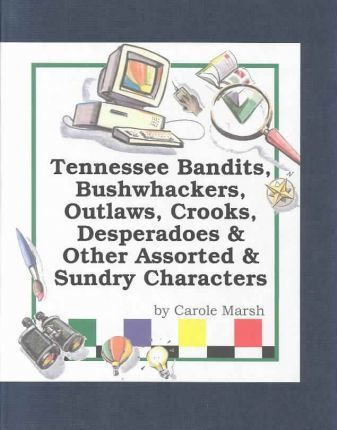 Tennessee Bandits, Bushwackers, Outlaws, Crooks, Devils, Ghosts, Desperadoes & Other Assorted & Sundry Characters!