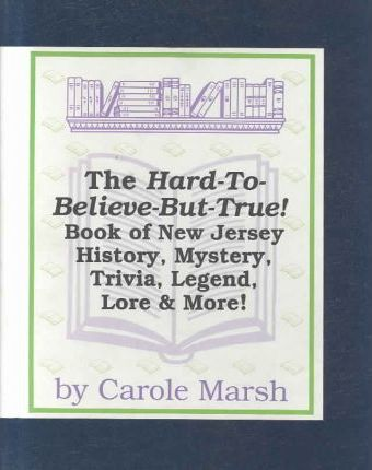 The Hard-To-Believe-But-True! Book of New Jersey History, Mystery, Trivia, Legend, Lore, Humor & More