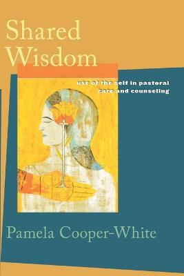Shared Wisdom: Use of the Self in Pastoral Care and Counseling