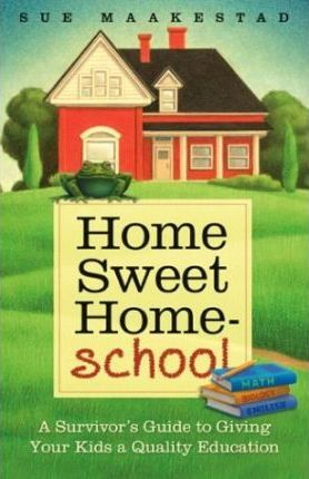 Home Sweet Homeschool: A Survivor's Guide to Giving Your Kids a Quality Education