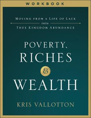 Poverty, Riches and Wealth Workbook  Moving from a Life of Lack into True Kingdom Abundance
