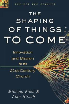 The Shaping of Things to Come : Innovation and Mission for the 21st-Century Church