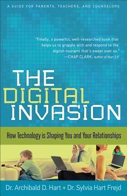 The Digital Invasion : How Technology is Shaping You and Your Relationships