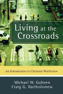 Living at the Crossroads : An Introduction to Christian Worldview