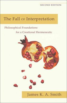 The Fall of Interpretation : Philosophical Foundations for a Creational Hermeneutic