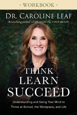 Think, Learn, Succeed Workbook : Understanding and Using Your Mind to Thrive at School, the Workplace, and Life