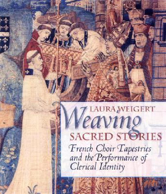 Weaving Sacred Stories : French Choir Tapestries and the Performance of Clerical Identity